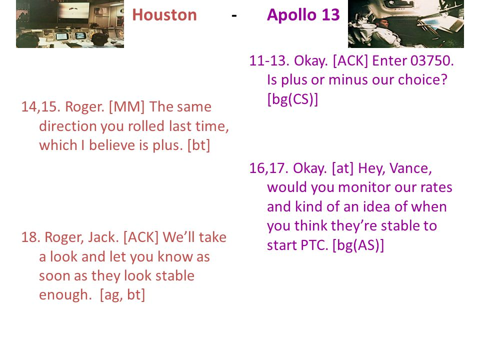 Houston - Apollo 13 14,15. Roger. [MM] The same direction you rolled last time, which I believe is plus. [bt]